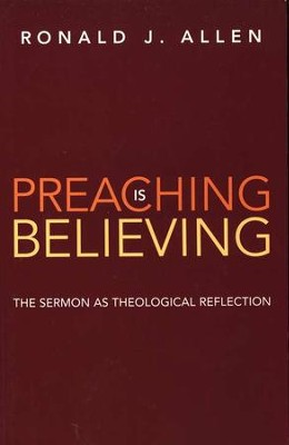 Preaching Is Believing: The Sermon as Theological Reflection  -     By: Ronald J. Allen