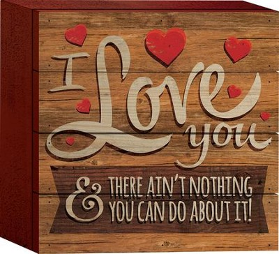 I Love You and There Ain't Nothing You Can Do About It Tabletop Art  -