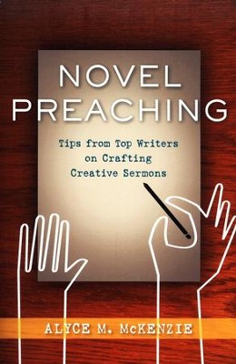 Novel Preaching: Tips from Top Writers on Crafting Creative Sermons  -     By: Alyce McKenzie