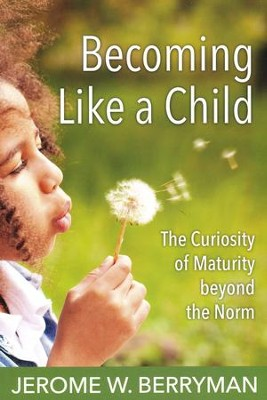 Becoming Like a Child: The Curiosity of Maturity Beyond the Norm  -     By: Jerome W. Berryman