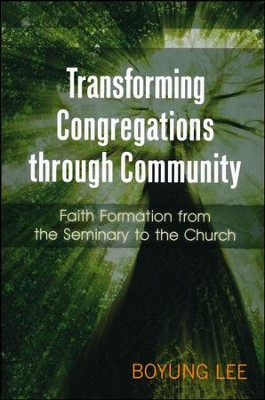 Transforming Congregations through Community: Faith Formation from the Seminary to the Church  -     By: Boyung Lee