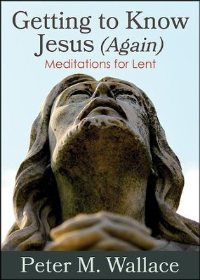 Getting to Know Jesus (Again): Meditations for Lent  -     By: Peter Wallace
