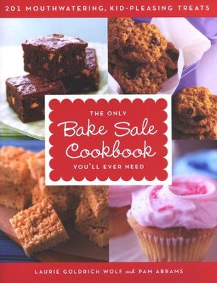The Only Bake Sale Cookbook You'll Ever Need: 201 Mouthwatering, Kid-Pleasing Treats  -     By: Laurie Goodrich Wolf, Pam Abrams