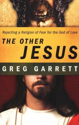The Other Jesus: Rejecting a Religion of Fear for the God of Love  -     By: Greg Garrett