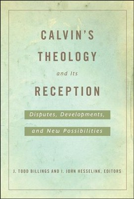 Calvin's Theology and Its Reception: Disputes, Developments, and New Possibilities  -     Edited By: J. Todd Billings, I. John Hesselink     By: J. Todd Billings & I. John Hesselink, eds.