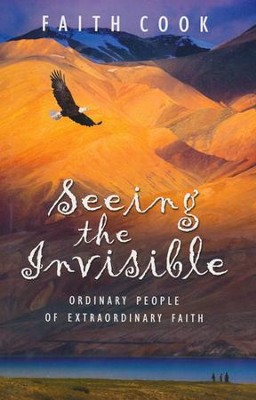 Seeing the Invisible, Ordinary People of Extraordinary Faith  -     By: Faith Cook