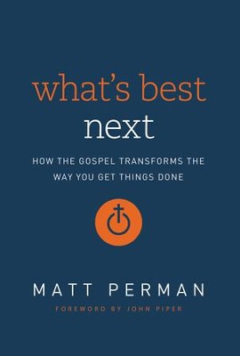 What's Best Next: How the Gospel Transforms the Way You Get Things Done - eBook  -     By: Matt Perman