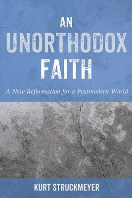 An Unorthodox Faith: A New Reformation for a Postmodern World  -     By: Kurt Struckmeyer