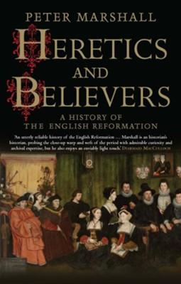 Heretics and Believers: A History of the English Reformation  -     By: Peter Marshall