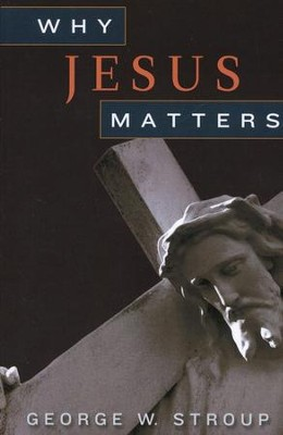 Why Jesus Matters  -     By: George W. Stroup
