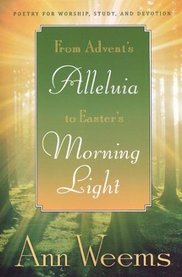 From Advent's Alleluia to Easter's Morning Light: Poetry for Worship, Study, and Devotion  -     By: Ann Weems