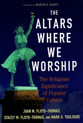 The Altars Where We Worship: The Religious Significance of Popular Culture  -     By: Juan M. Floyd-Thomas, Stacey M. Floyd-Thomas, Mark G. Toulouse