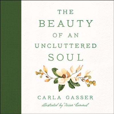 The Beauty of an Uncluttered Soul: Allowing God's Spirit to Transform You from the Inside Out  -     By: Carla Gasser     Illustrated By: Vivian Kammel