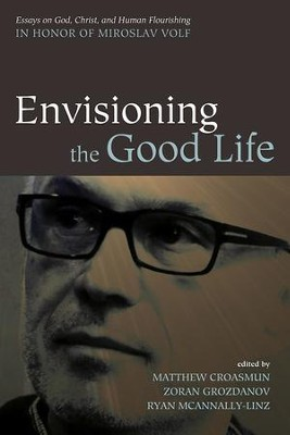Envisioning the Good Life: Essays on God, Christ, and Human Flourishing in Honor of Miroslav Volf  -