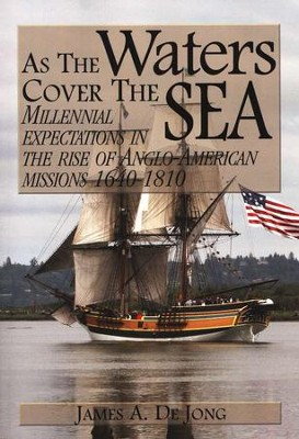 As the Waters Cover the Sea: Millennial Expectations in the Rise of Anglo-American Missions 1640-1810  -     By: James A. DeJong