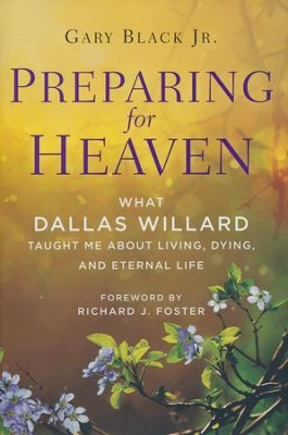 Preparing for Heaven: What Dallas Willard Taught Me   About Living, Dying, and Eternal Life  -     By: Gary Black Jr., Dallas Willard