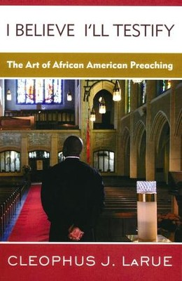 I Believe I'll Testify: The Art of African American Preaching  -     By: Cleophus J. LaRue