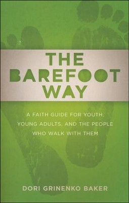 The Barefoot Way: A Faith Guide for Youth, Young Adults, and the People Who Walk with Them  -     By: Dori Grinenko Baker