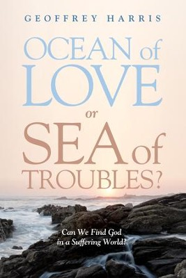 Ocean of Love, or Sea of Troubles?: Can We Find God in a Suffering World?  -     By: Geoffrey Harris