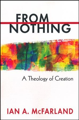 From Nothing: A Theology of Creation  -     By: Ian A. McFarland