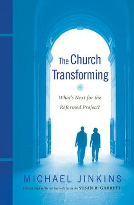The Church Transforming: What's Next for the Reformed Project?  -     By: Michael Jinkins, Susan R. Garrett