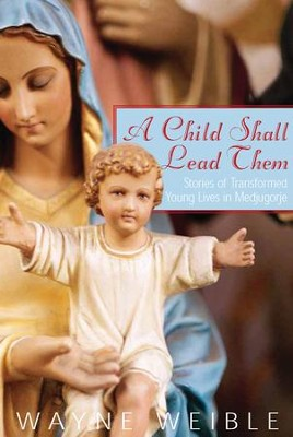 A Child Shall Lead Them: Stories of Transformed Young Lives in Medjugorje - eBook  -     By: Wayne Weible