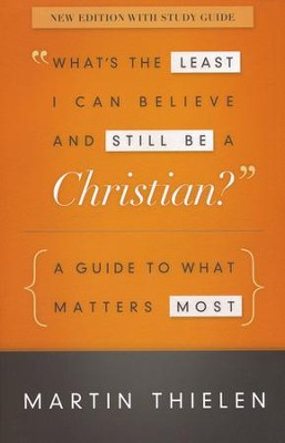 What's the Least I Can Believe and Still Be a Christian?: A Guide to What Matters Most - new edition with study guide  -     By: Martin Thielen