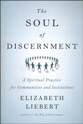 The Soul of Discernment: A Spiritual Practice for Communities and Institutions  -     By: Elizabeth Liebert
