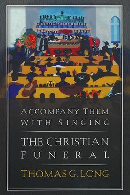 Accompany Them with Singing-The Christian Funeral  -     By: Thomas G. Long