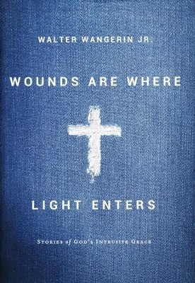 Wounds Are Where Light Enters  -     By: Walter Wangerin Jr.