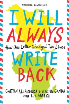 I Will Always Write Back: How One Letter Changed Two  Lives  -     By: Martin Ganda, Caitlin Alifirenka, Liz Welch