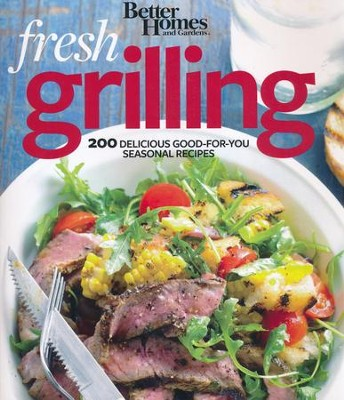 Better Homes and Gardens Fresh Grilling: 200 Delicious Good-For-You Seasonal Recipes  -