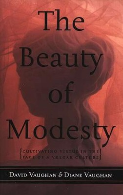 The Beauty of Modesty: Cultivating Virtue in the Face of a Vulgar Culture  -     By: David Vaughan, Diane Vaughan
