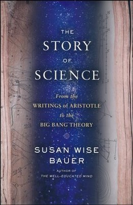 The Story of Science: From the Writings of Aristotle to the Big Bang Theory  -     By: Susan Wise-Bauer