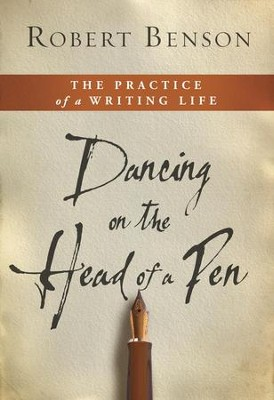Dancing on the Head of a Pen: The Practice of a Writing Life - eBook  -     By: Robert Benson