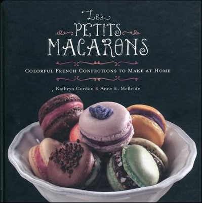 Les Petits Macarons: colorful French Confections to Make at Home  -     By: Kathryn Gordon, Anne E. McBride