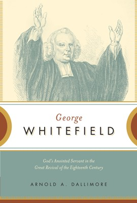 George Whitefield: God's Anointed Servant in the Great Revival of the Eighteenth Century - eBook  -     By: Arnold Dallimore