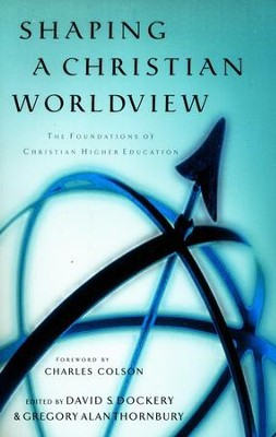 Shaping a Christian Worldview: The Foundations of Christian Higher Education  -     Edited By: David S. Dockery, Gregory A. Thornbury