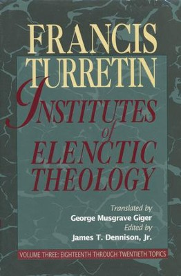 Institutes of Elenctic Theology Volume 3 Eighteenth Through Twentieth Topics  -     By: Francis Turretin