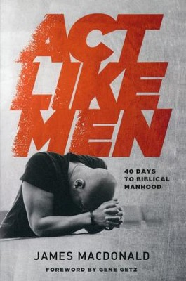 Act Like Men: 40 Days to Biblical Manhood   -     By: James MacDonald
