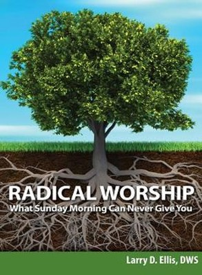 Radical Worship: What Sunday Morning Can Never Give You   -     By: Larry D. Ellis