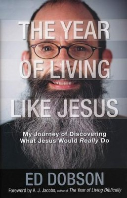The Year of Living Like Jesus: My Journey of Discovering What Jesus Would Really Do  -     By: Ed Dobson