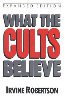 What the Cults Believe  -     By: Irvine G. Robertson