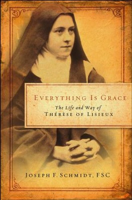 Everything Is Grace: The Life and Way of Therese of Lisieux  -     By: Joseph F. Schmdit FSC
