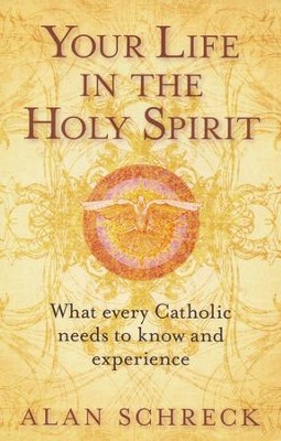 Your Life in the Holy Spirit: What Every Catholic Needs to Know and Experience  -     By: Alan Schreck