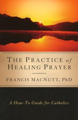 The Practice of Healing Prayer: A How-to Guide for Catholics  -     By: Francis MacNutt