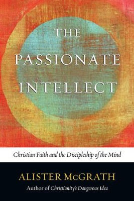 The Passionate Intellect Christian Faith And The Discipleship Of