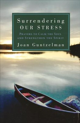 Surrendering Our Stress: Prayers to Calm the Soul and Strengthen the Spirit  -     By: Joan Guntzelman