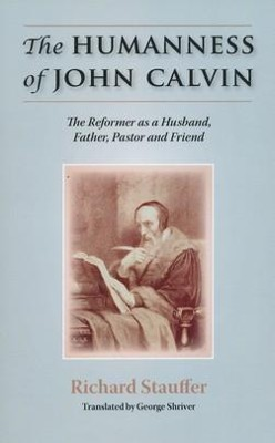 The Humanness of John Calvin: The Reformer as a Husband, Father, Pastor & Friend  -     By: Richard Stauffer, Shiver George