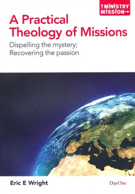 A Practical Theology of Missions: Dispelling the   Mystery, Recovering the Passion  -     By: Eric E. Wright